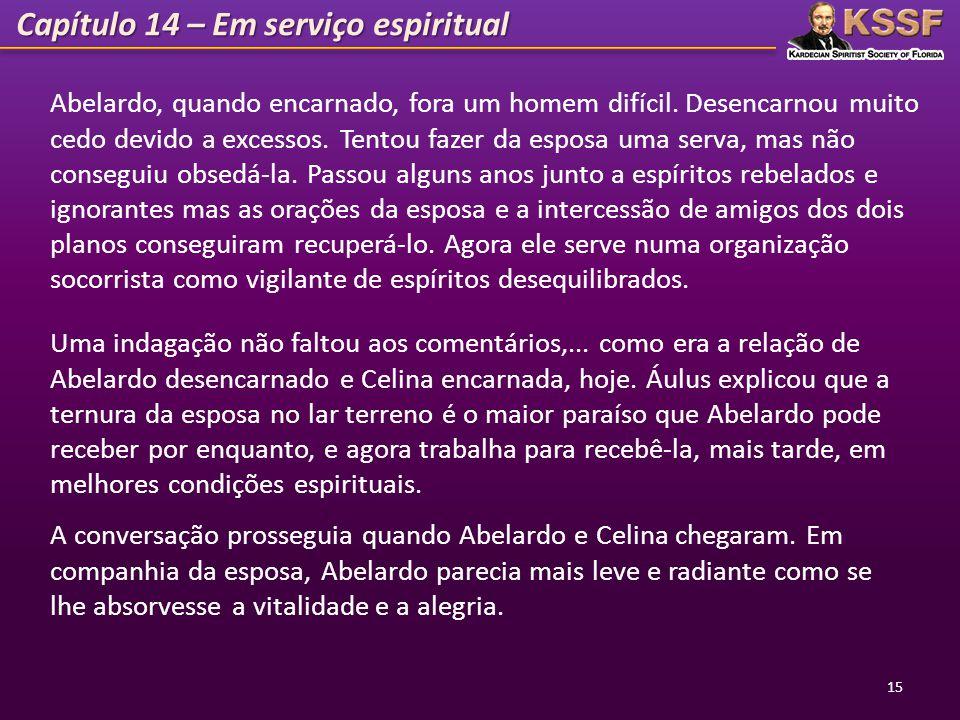Capítulo 14 – Em serviço espiritual 15 Abelardo, quando encarnado, fora um homem difícil. Desencarnou muito cedo devido a excessos. Tentou fazer da es