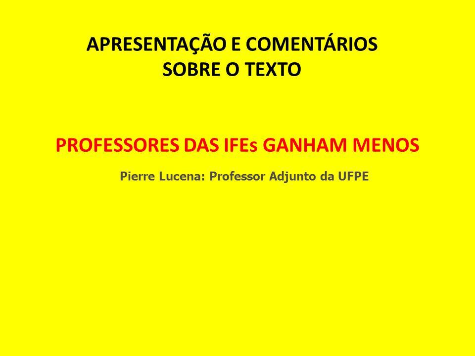 PROFESSORES DAS IFEs GANHAM MENOS Pierre Lucena: Professor Adjunto da UFPE APRESENTAÇÃO E COMENTÁRIOS SOBRE O TEXTO