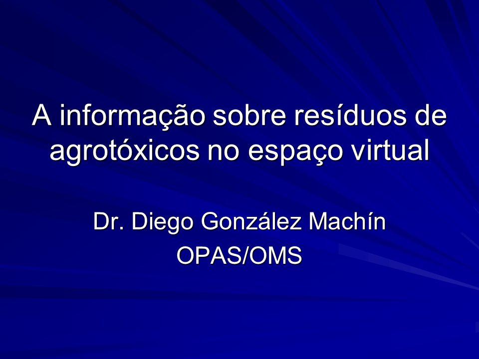 A informação sobre resíduos de agrotóxicos no espaço virtual Dr. Diego González Machín OPAS/OMS