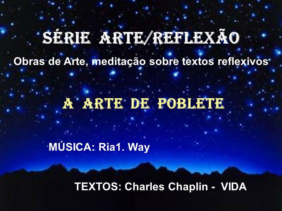 SÉRIE ARTE/REFLEXÃO Obras de Arte, meditação sobre textos reflexivos A ARTE DE POBLETE ´ MÚSICA: Ria1.