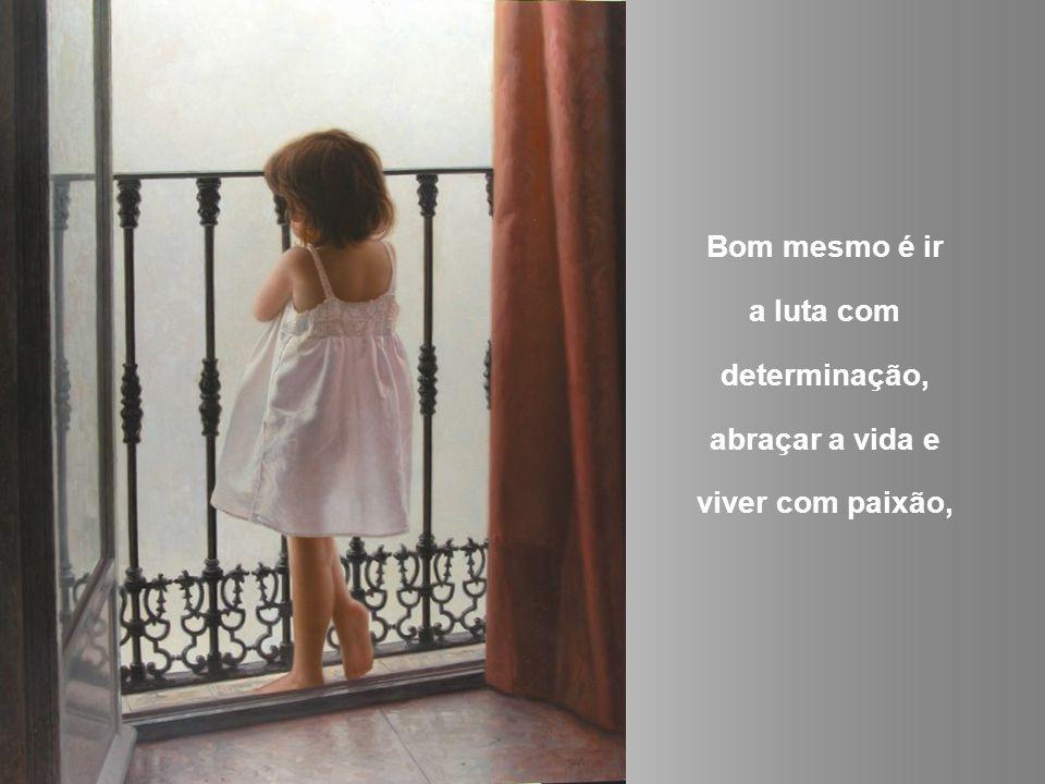 Bom mesmo é ir a luta com determinação, abraçar a vida e viver com paixão,