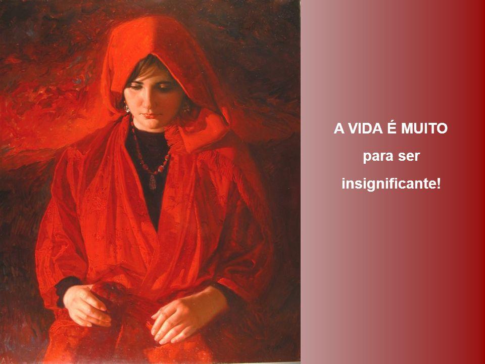 A VIDA É MUITO para ser insignificante!