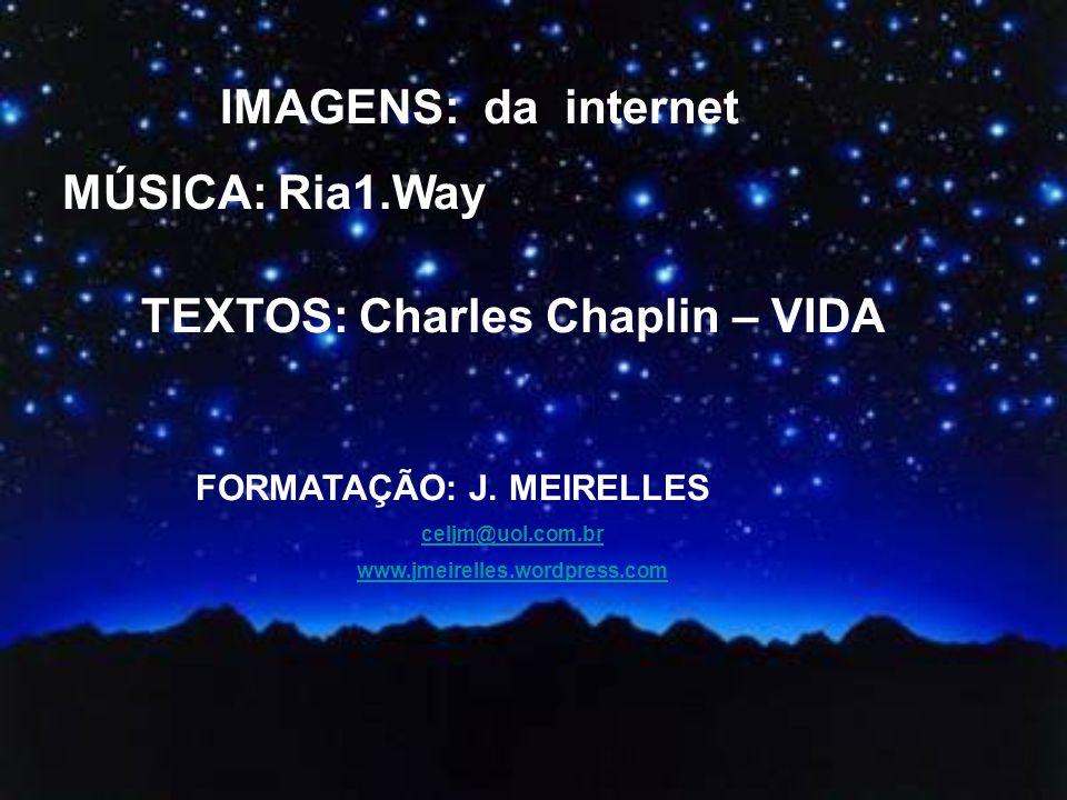 IMAGENS: da internet MÚSICA: Ria1.Way TEXTOS: Charles Chaplin – VIDA FORMATAÇÃO: J.
