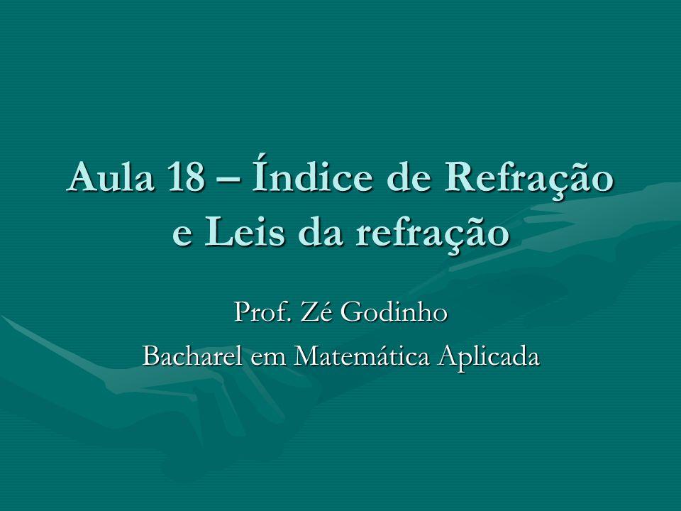 Aula 18 – Índice de Refração e Leis da refração Prof. Zé Godinho Bacharel em Matemática Aplicada