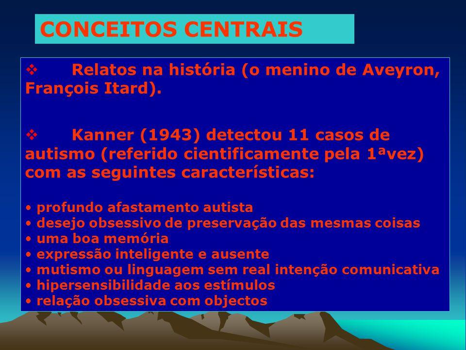 CONCEITOS CENTRAIS  Relatos na história (o menino de Aveyron, François Itard).  Kanner (1943) detectou 11 casos de autismo (referido cientificamente