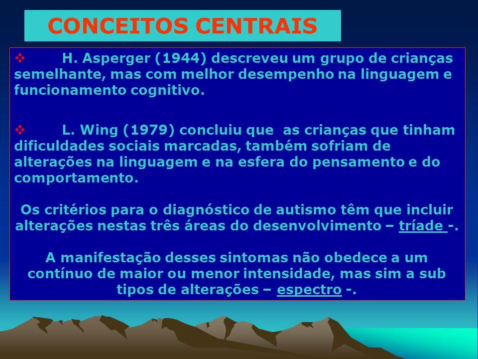 CONCEITOS CENTRAIS  H. Asperger (1944) descreveu um grupo de crianças semelhante, mas com melhor desempenho na linguagem e funcionamento cognitivo. 