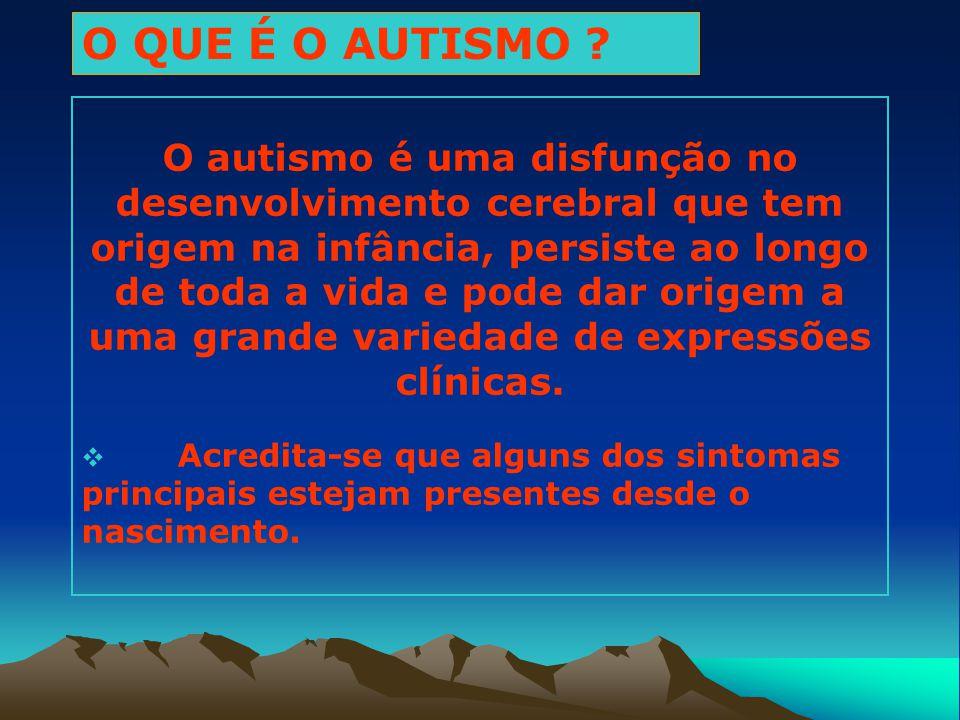 O QUE É O AUTISMO ? O autismo é uma disfunção no desenvolvimento cerebral que tem origem na infância, persiste ao longo de toda a vida e pode dar orig
