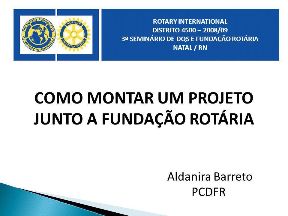 COMO MONTAR UM PROJETO JUNTO A FUNDAÇÃO ROTÁRIA Aldanira Barreto PCDFR ROTARY INTERNATIONAL DISTRITO 4500 – 2008/09 3º SEMINÁRIO DE DQS E FUNDAÇÃO ROT
