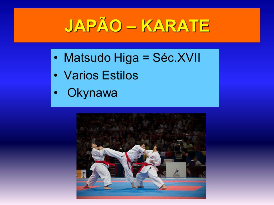 JAPÃO – KARATE •Matsudo Higa = Séc.XVII •Varios Estilos • Okynawa