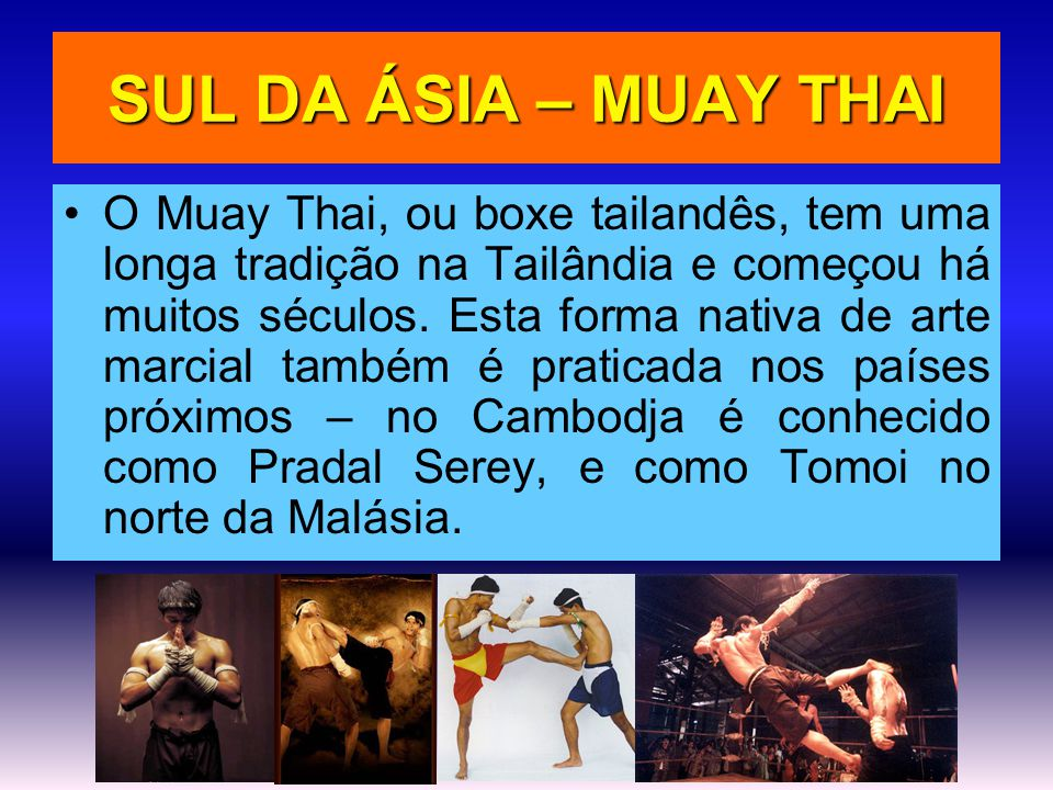 SUL DA ÁSIA – MUAY THAI •O Muay Thai, ou boxe tailandês, tem uma longa tradição na Tailândia e começou há muitos séculos. Esta forma nativa de arte ma