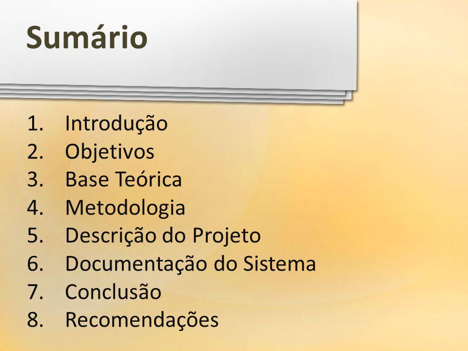 1.Introdução 2.Objetivos 3.Base Teórica 4.Metodologia 5.Descrição do Projeto 6.Documentação do Sistema 7.Conclusão 8.Recomendações Sumário