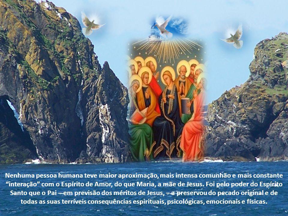 Nenhuma pessoa humana teve maior aproximação, mais intensa comunhão e mais constante interação com o Espírito de Amor, do que Maria, a mãe de Jesus.