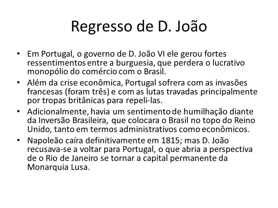 Regresso de D. João • Em Portugal, o governo de D. João VI ele gerou fortes ressentimentos entre a burguesia, que perdera o lucrativo monopólio do com
