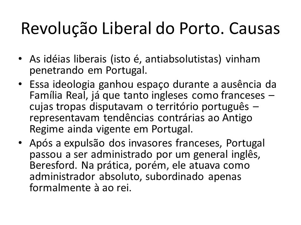 Revolução Liberal do Porto. Causas • As idéias liberais (isto é, antiabsolutistas) vinham penetrando em Portugal. • Essa ideologia ganhou espaço duran