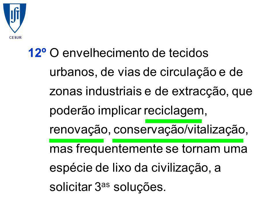 CESUR 12º O envelhecimento de tecidos urbanos, de vias de circulação e de zonas industriais e de extracção, que poderão implicar reciclagem, renovação, conservação/vitalização, mas frequentemente se tornam uma espécie de lixo da civilização, a solicitar 3 as soluções.