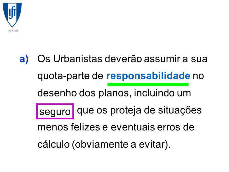 CESUR a)Os Urbanistas deverão assumir a sua quota-parte de responsabilidade no desenho dos planos, incluindo um seguro que os proteja de situações menos felizes e eventuais erros de cálculo (obviamente a evitar).