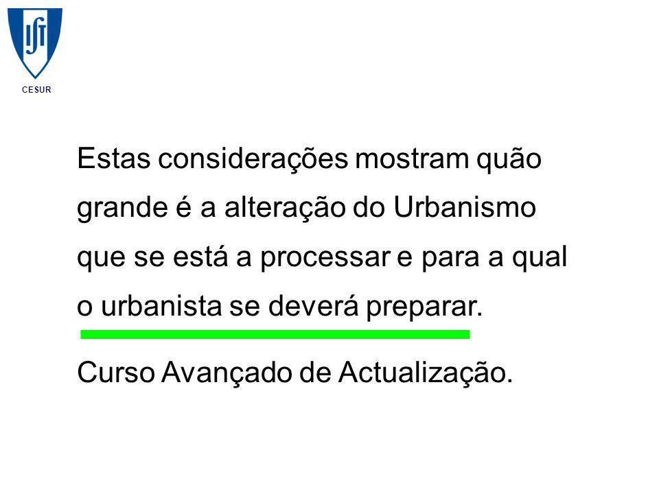 CESUR Estas considerações mostram quão grande é a alteração do Urbanismo que se está a processar e para a qual o urbanista se deverá preparar.