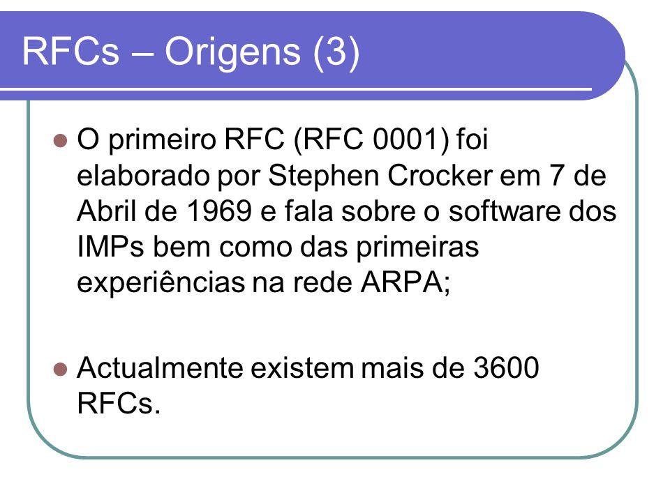 RFCs – Origens (3)  O primeiro RFC (RFC 0001) foi elaborado por Stephen Crocker em 7 de Abril de 1969 e fala sobre o software dos IMPs bem como das primeiras experiências na rede ARPA;  Actualmente existem mais de 3600 RFCs.