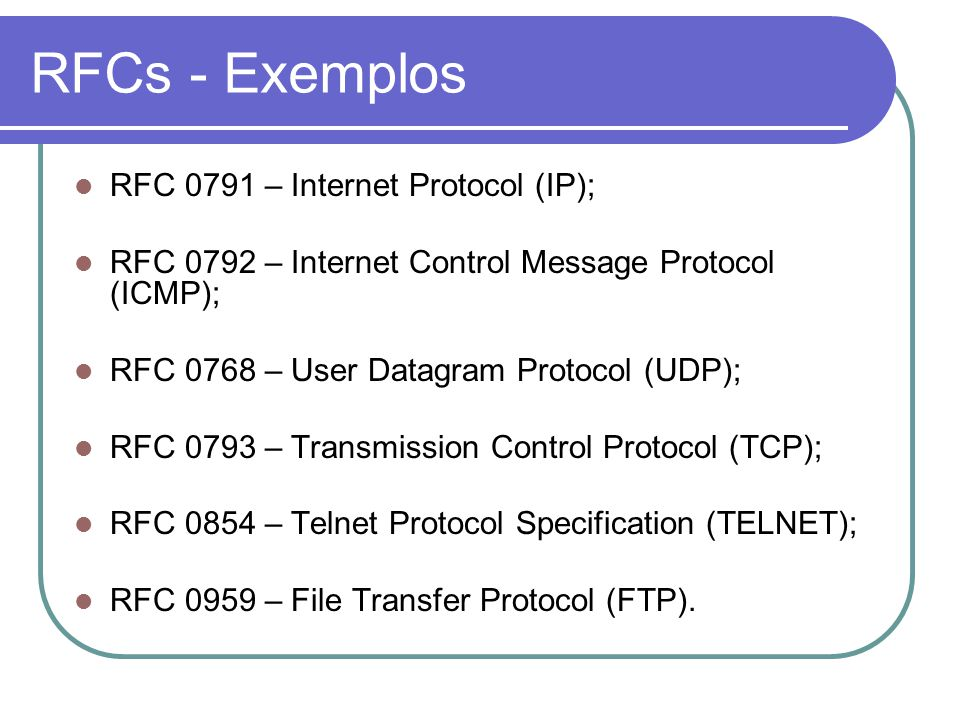 RFCs - Exemplos  RFC 0791 – Internet Protocol (IP);  RFC 0792 – Internet Control Message Protocol (ICMP);  RFC 0768 – User Datagram Protocol (UDP);  RFC 0793 – Transmission Control Protocol (TCP);  RFC 0854 – Telnet Protocol Specification (TELNET);  RFC 0959 – File Transfer Protocol (FTP).