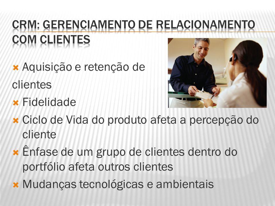  Aquisição e retenção de clientes  Fidelidade  Ciclo de Vida do produto afeta a percepção do cliente  Ênfase de um grupo de clientes dentro do por