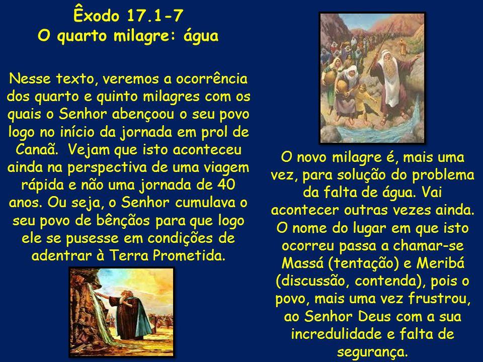 Êxodo 17.1-7 O quarto milagre: água Nesse texto, veremos a ocorrência dos quarto e quinto milagres com os quais o Senhor abençoou o seu povo logo no i