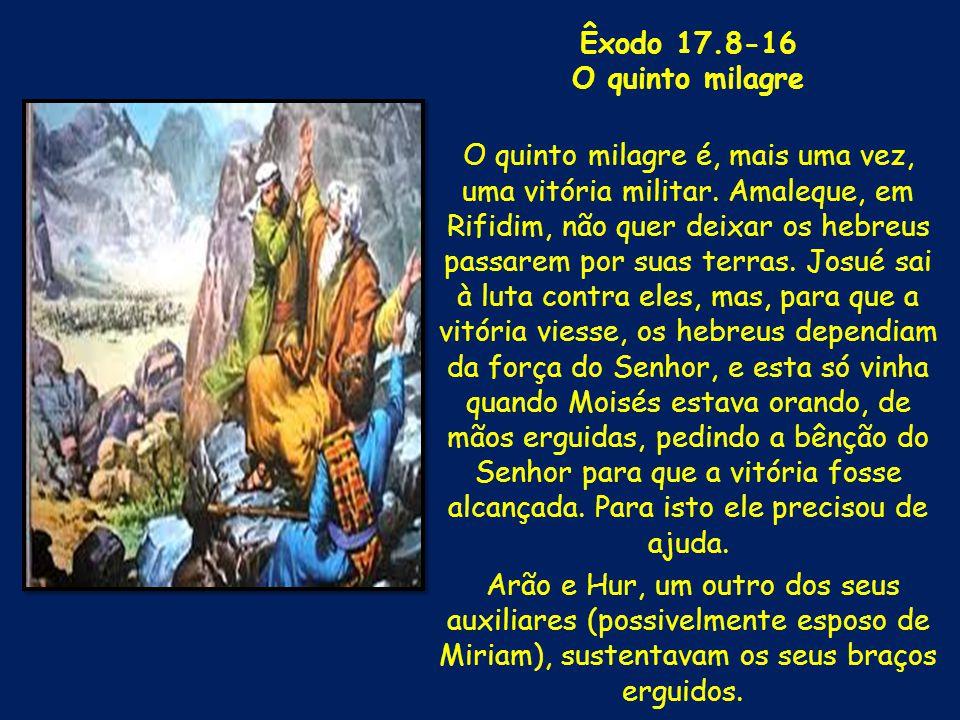 Êxodo 17.8-16 O quinto milagre O quinto milagre é, mais uma vez, uma vitória militar. Amaleque, em Rifidim, não quer deixar os hebreus passarem por su