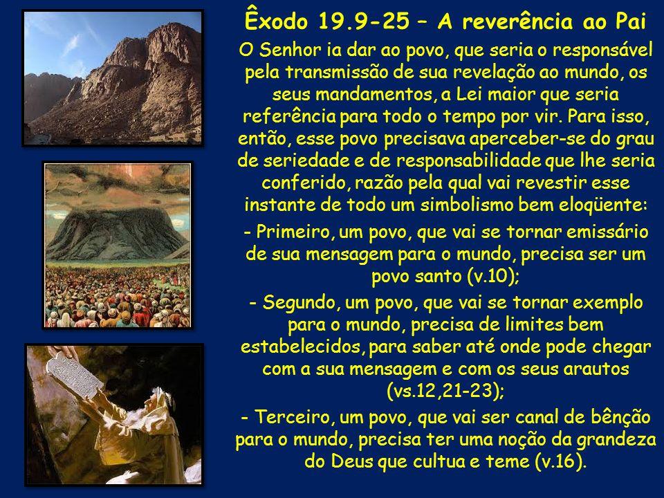 Êxodo 19.9-25 – A reverência ao Pai O Senhor ia dar ao povo, que seria o responsável pela transmissão de sua revelação ao mundo, os seus mandamentos,
