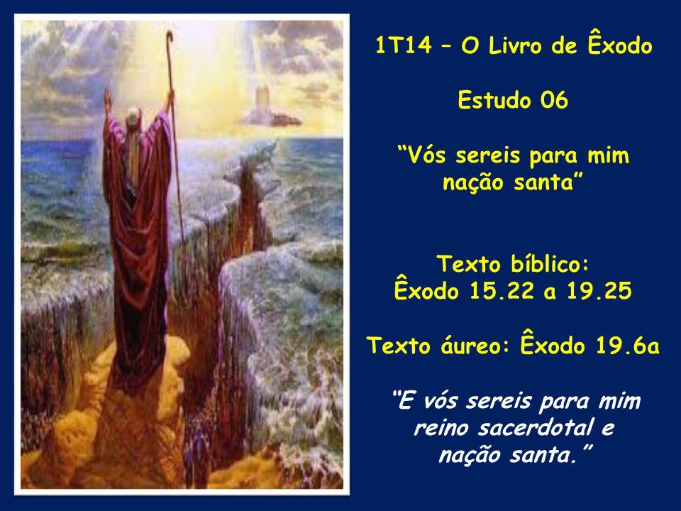 """1T14 – O Livro de Êxodo Estudo 06 """"Vós sereis para mim nação santa"""" Texto bíblico: Êxodo 15.22 a 19.25 Texto áureo: Êxodo 19.6a """"E vós sereis para mim"""