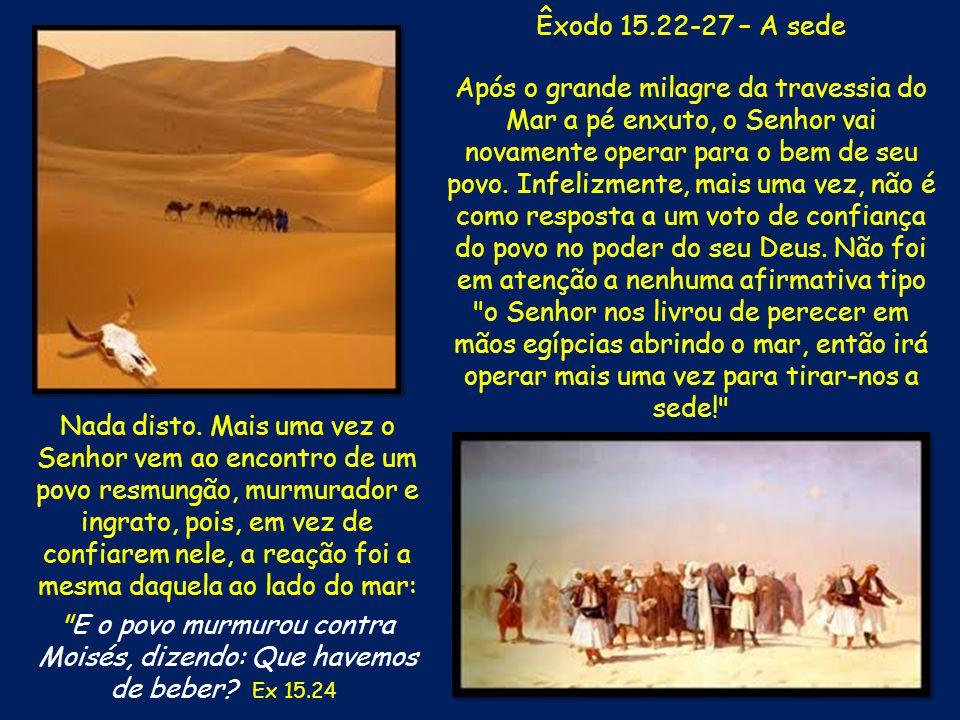 Êxodo 15.22-27 – A sede Após o grande milagre da travessia do Mar a pé enxuto, o Senhor vai novamente operar para o bem de seu povo. Infelizmente, mai