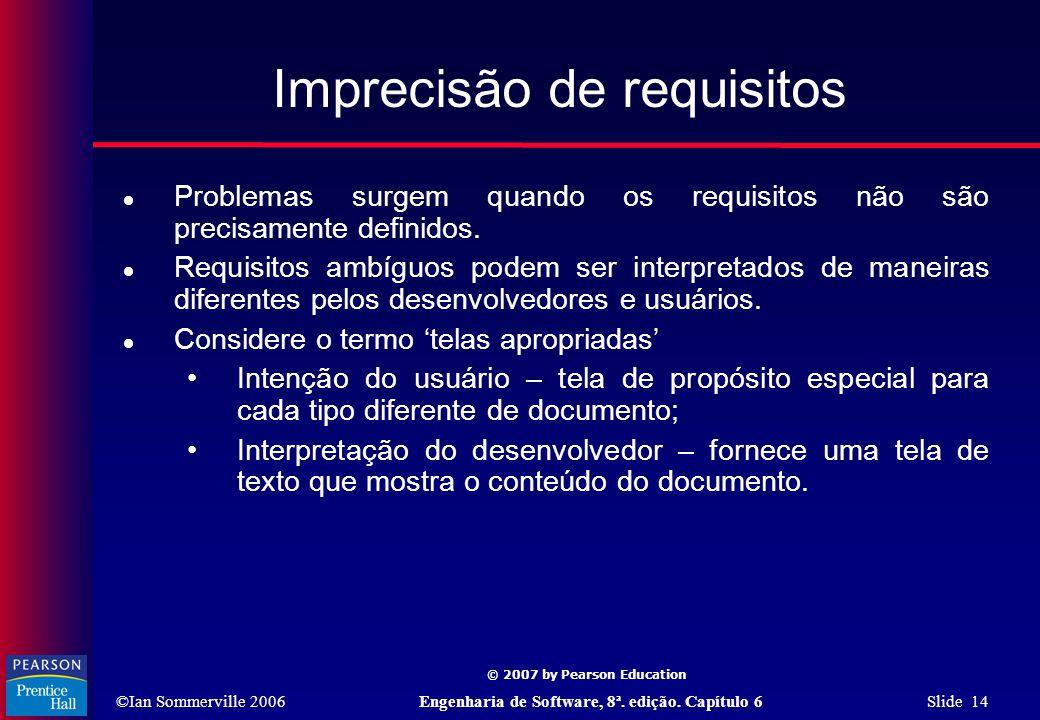 ©Ian Sommerville 2006Engenharia de Software, 8ª. edição. Capítulo 6 Slide 14 © 2007 by Pearson Education Imprecisão de requisitos  Problemas surgem q