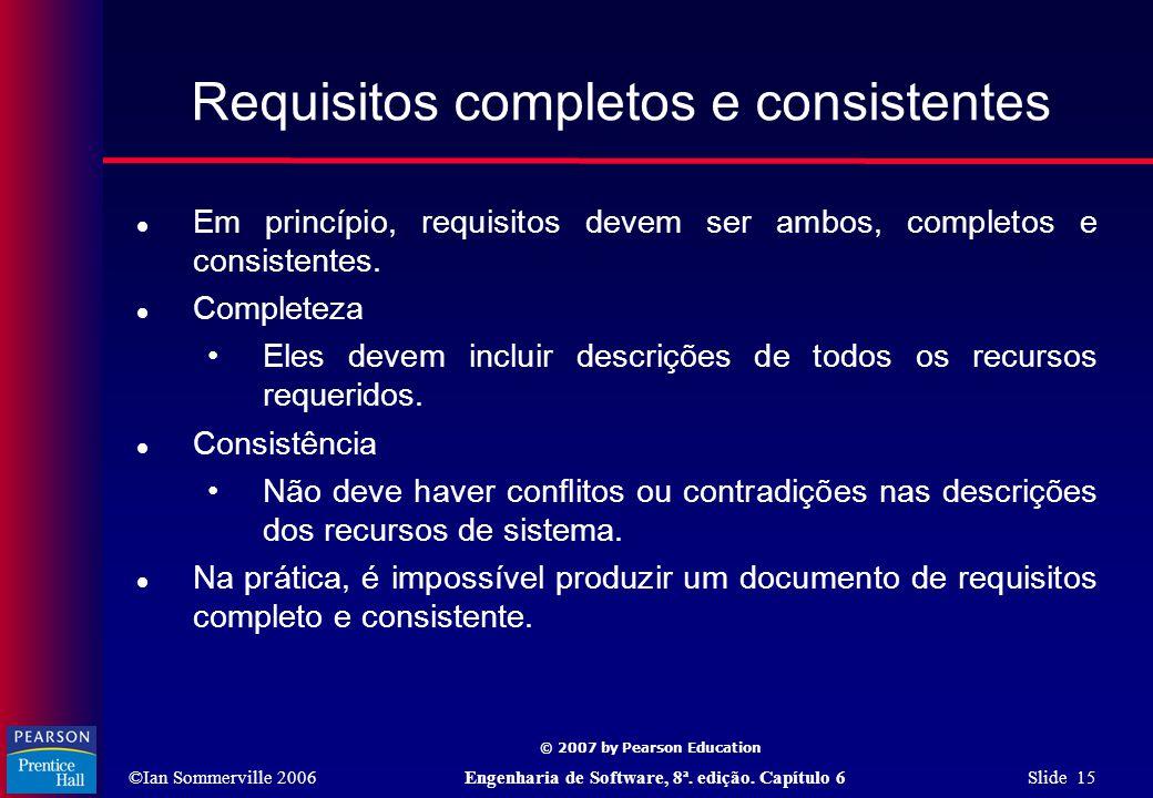 ©Ian Sommerville 2006Engenharia de Software, 8ª. edição. Capítulo 6 Slide 15 © 2007 by Pearson Education Requisitos completos e consistentes  Em prin