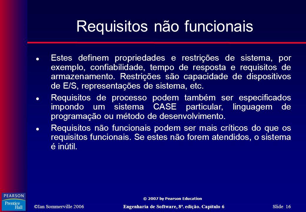 ©Ian Sommerville 2006Engenharia de Software, 8ª. edição. Capítulo 6 Slide 16 © 2007 by Pearson Education Requisitos não funcionais  Estes definem pro