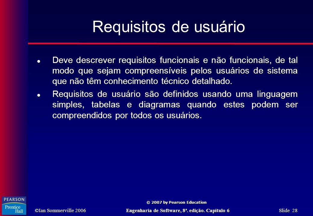 ©Ian Sommerville 2006Engenharia de Software, 8ª. edição. Capítulo 6 Slide 28 © 2007 by Pearson Education Requisitos de usuário  Deve descrever requis