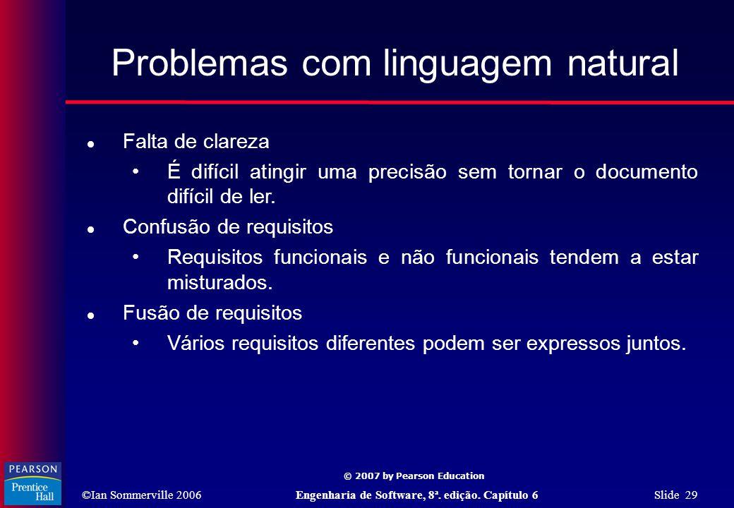©Ian Sommerville 2006Engenharia de Software, 8ª. edição. Capítulo 6 Slide 29 © 2007 by Pearson Education Problemas com linguagem natural  Falta de cl