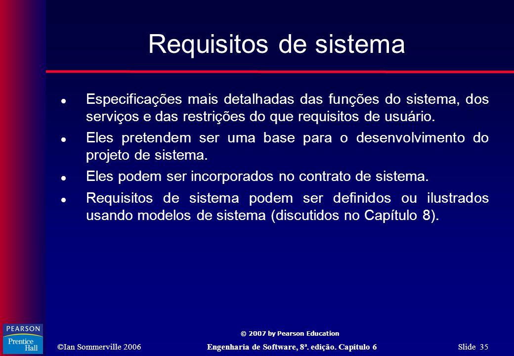 ©Ian Sommerville 2006Engenharia de Software, 8ª. edição. Capítulo 6 Slide 35 © 2007 by Pearson Education Requisitos de sistema  Especificações mais d
