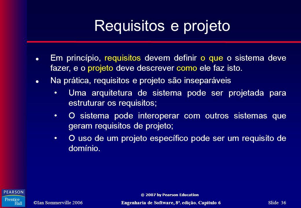©Ian Sommerville 2006Engenharia de Software, 8ª. edição. Capítulo 6 Slide 36 © 2007 by Pearson Education Requisitos e projeto  Em princípio, requisit
