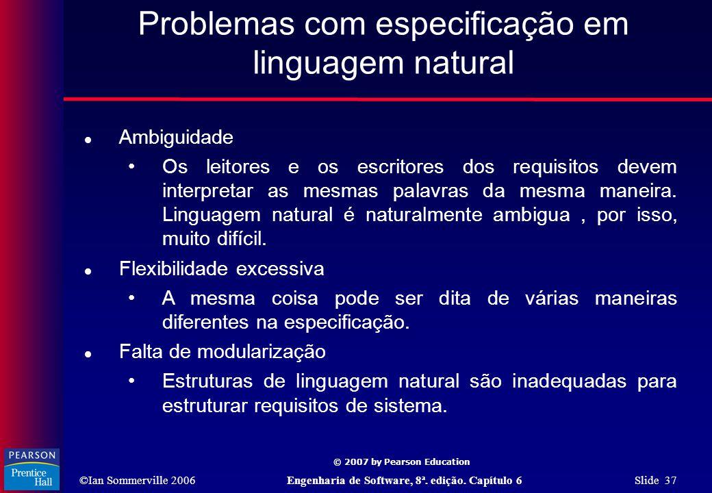 ©Ian Sommerville 2006Engenharia de Software, 8ª. edição. Capítulo 6 Slide 37 © 2007 by Pearson Education Problemas com especificação em linguagem natu