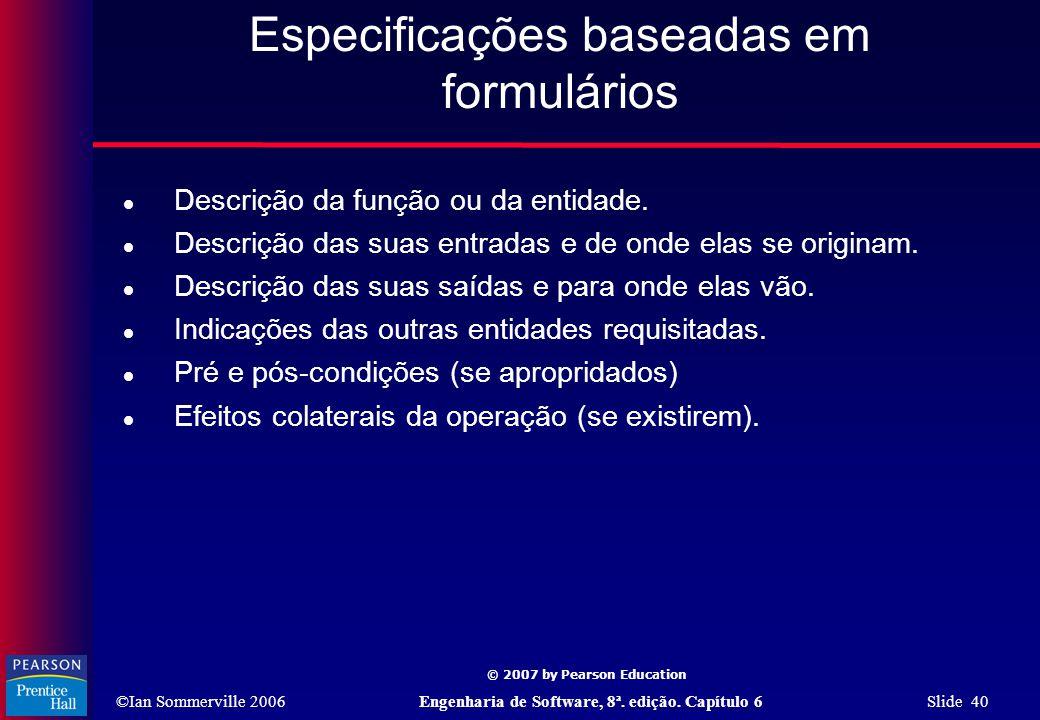 ©Ian Sommerville 2006Engenharia de Software, 8ª. edição. Capítulo 6 Slide 40 © 2007 by Pearson Education Especificações baseadas em formulários  Desc