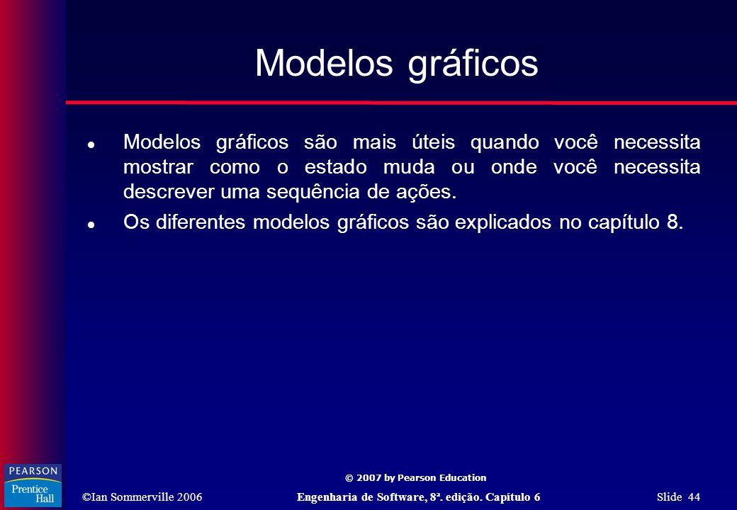 ©Ian Sommerville 2006Engenharia de Software, 8ª. edição. Capítulo 6 Slide 44 © 2007 by Pearson Education Modelos gráficos  Modelos gráficos são mais