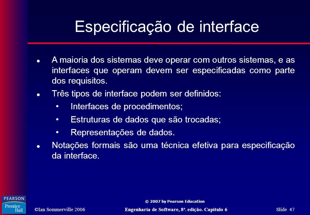 ©Ian Sommerville 2006Engenharia de Software, 8ª. edição. Capítulo 6 Slide 47 © 2007 by Pearson Education Especificação de interface  A maioria dos si