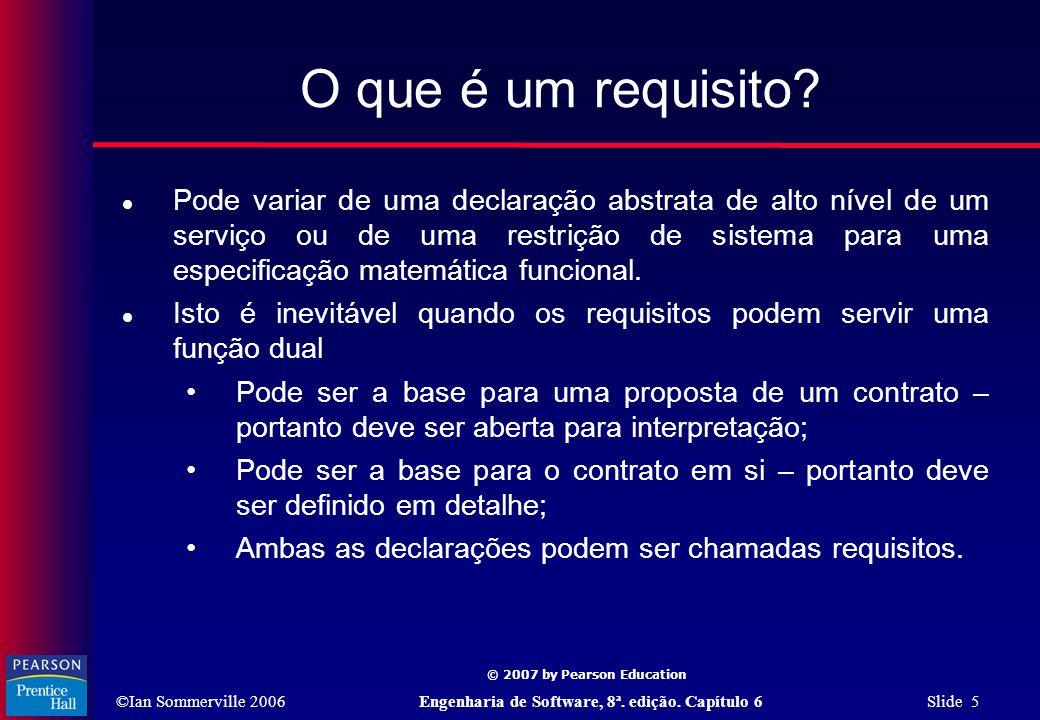 ©Ian Sommerville 2006Engenharia de Software, 8ª. edição. Capítulo 6 Slide 5 © 2007 by Pearson Education O que é um requisito?  Pode variar de uma dec