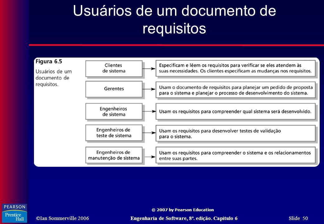 ©Ian Sommerville 2006Engenharia de Software, 8ª. edição. Capítulo 6 Slide 50 © 2007 by Pearson Education Usuários de um documento de requisitos