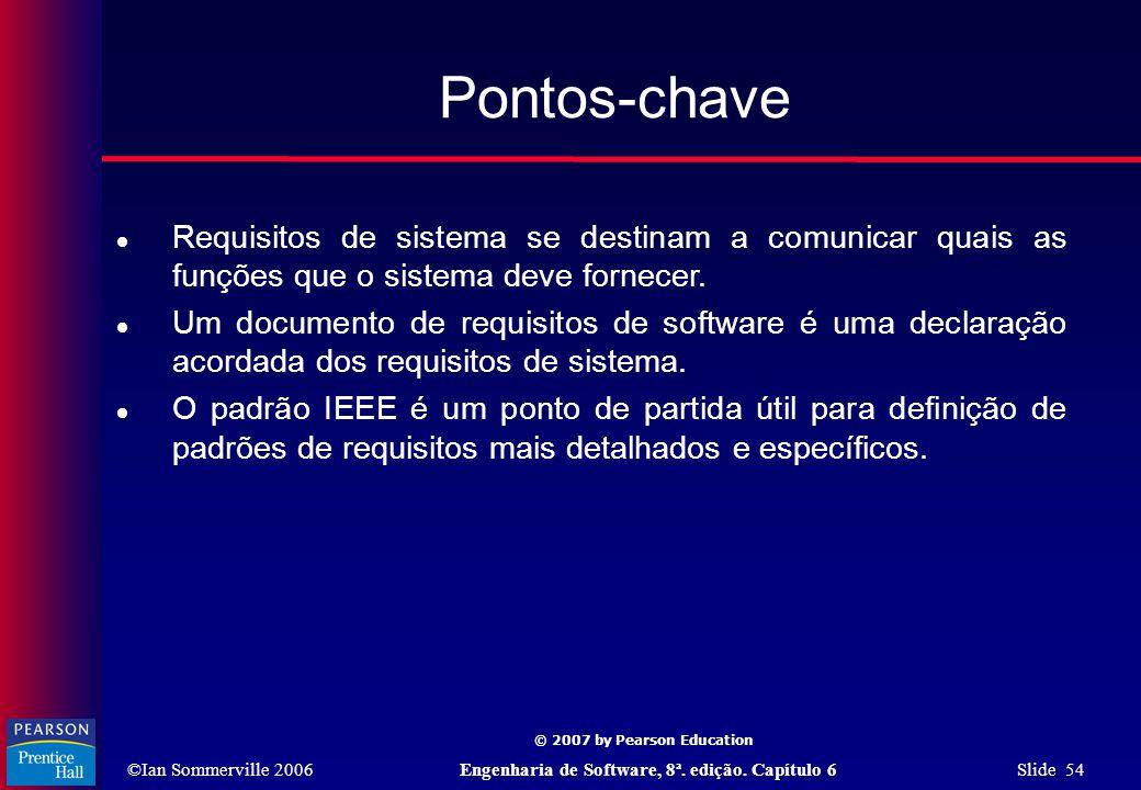 ©Ian Sommerville 2006Engenharia de Software, 8ª. edição. Capítulo 6 Slide 54 © 2007 by Pearson Education Pontos-chave  Requisitos de sistema se desti