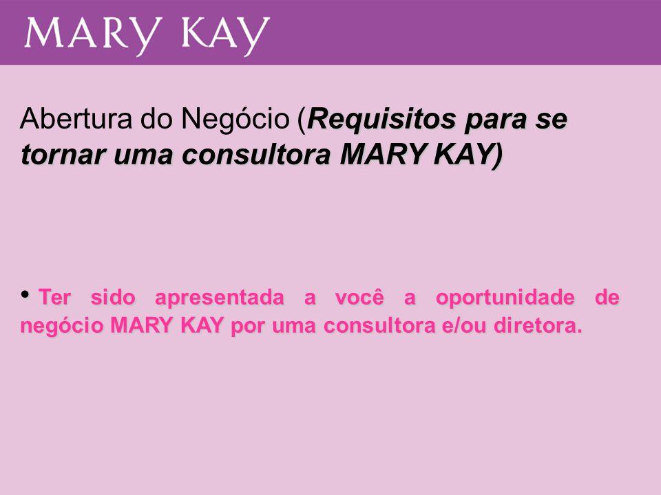 Requisitos para se tornar uma consultora MARY KAY) Abertura do Negócio (Requisitos para se tornar uma consultora MARY KAY) • Ter sido apresentada a vo