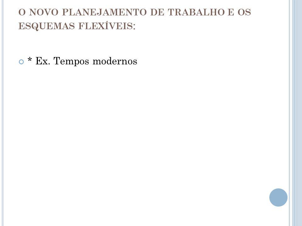 O NOVO PLANEJAMENTO DE TRABALHO E OS ESQUEMAS FLEXÍVEIS : * Ex. Tempos modernos