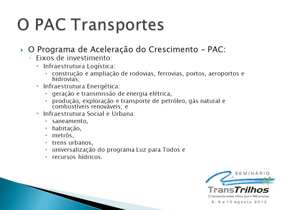  O Programa de Aceleração do Crescimento – PAC: ◦ Eixos de investimento:  Infraestrutura Logística:  construção e ampliação de rodovias, ferrovias,