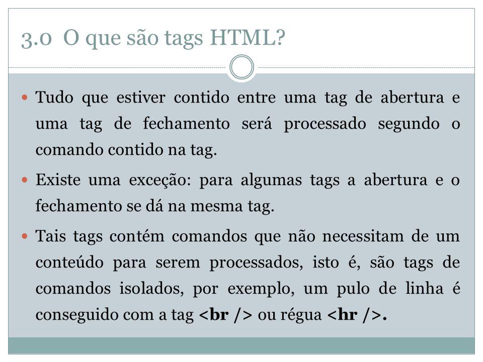 3.0 O que são tags HTML?  Tudo que estiver contido entre uma tag de abertura e uma tag de fechamento será processado segundo o comando contido na tag