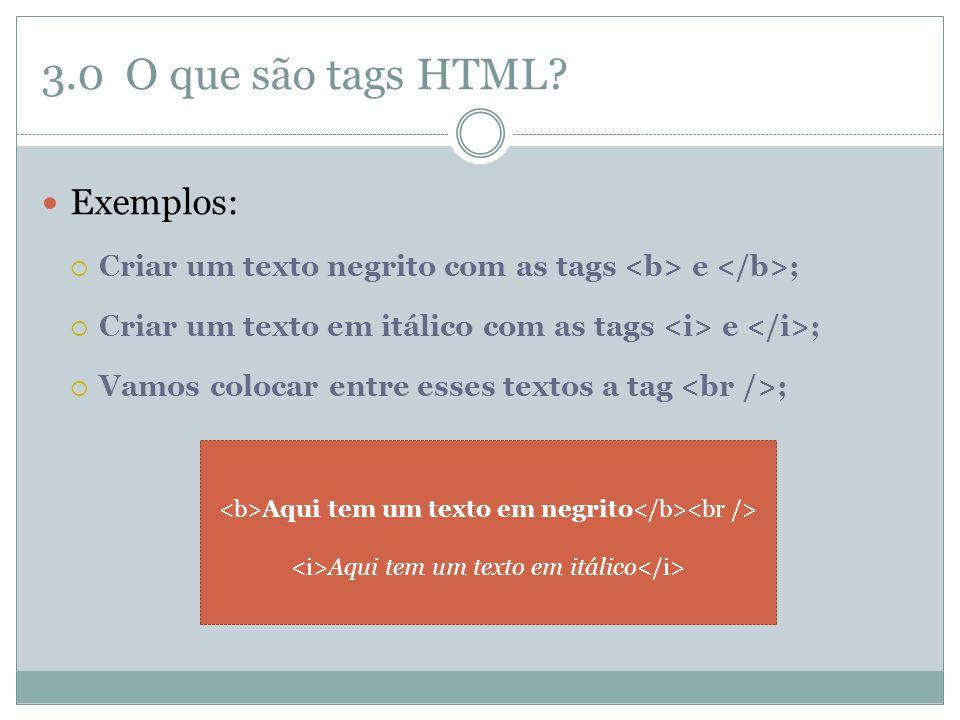 3.0 O que são tags HTML?  Exemplos:  Criar um texto negrito com as tags e ;  Criar um texto em itálico com as tags e ;  Vamos colocar entre esses