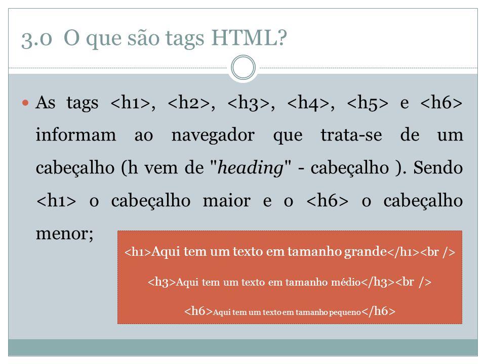 3.0 O que são tags HTML?  As tags,,,, e informam ao navegador que trata-se de um cabeçalho (h vem de