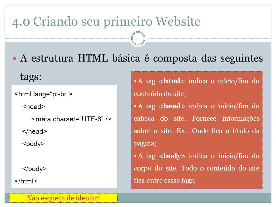 4.0 Criando seu primeiro Website  A estrutura HTML básica é composta das seguintes tags: • A tag indica o início/fim do conteúdo do site; • A tag ind